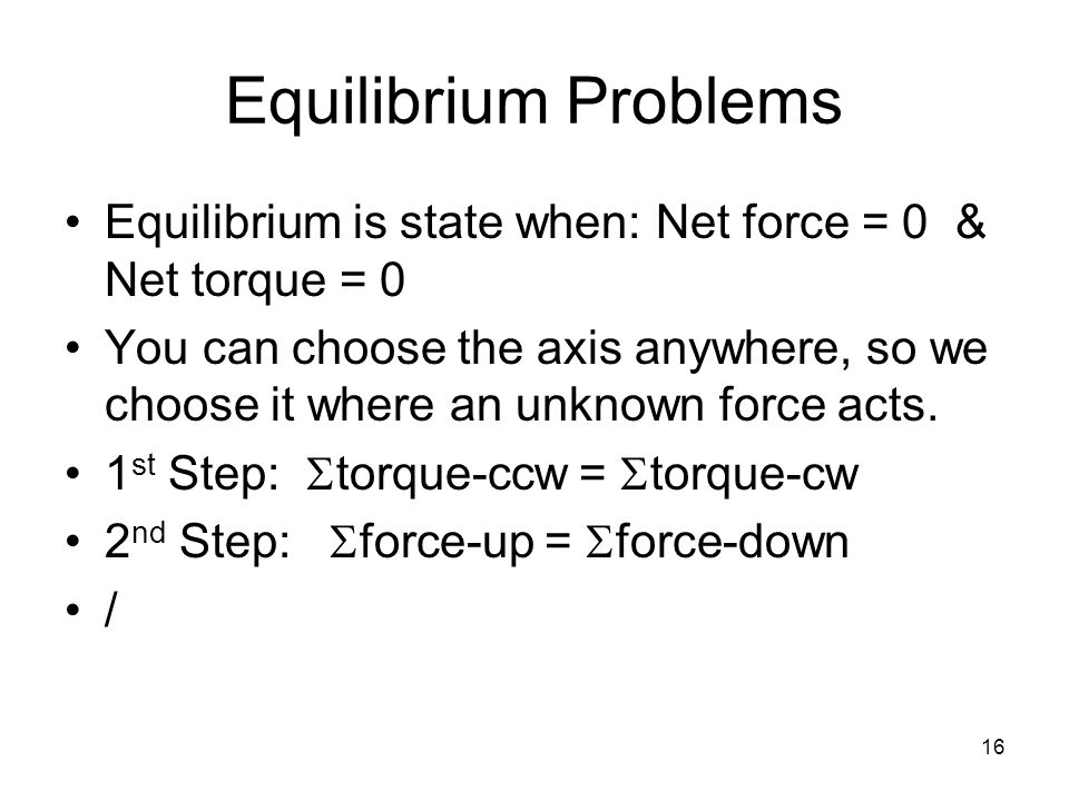 16 Equilibrium Problems Equilibrium is state when: Net force = 0 & Net torque = 0 You can choose the axis anywhere, so we choose it where an unknown f