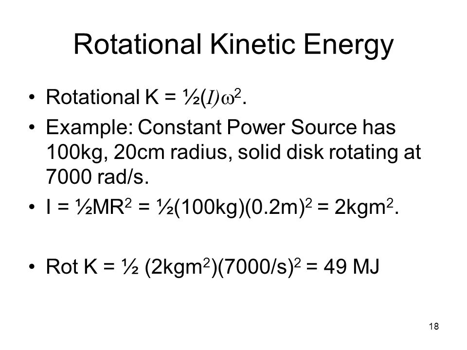 18 Rotational Kinetic Energy Rotational K = ½( I)  2. Example: Constant Power Source has 100kg, 20cm radius, solid disk rotating at 7000 rad/s. I = ½