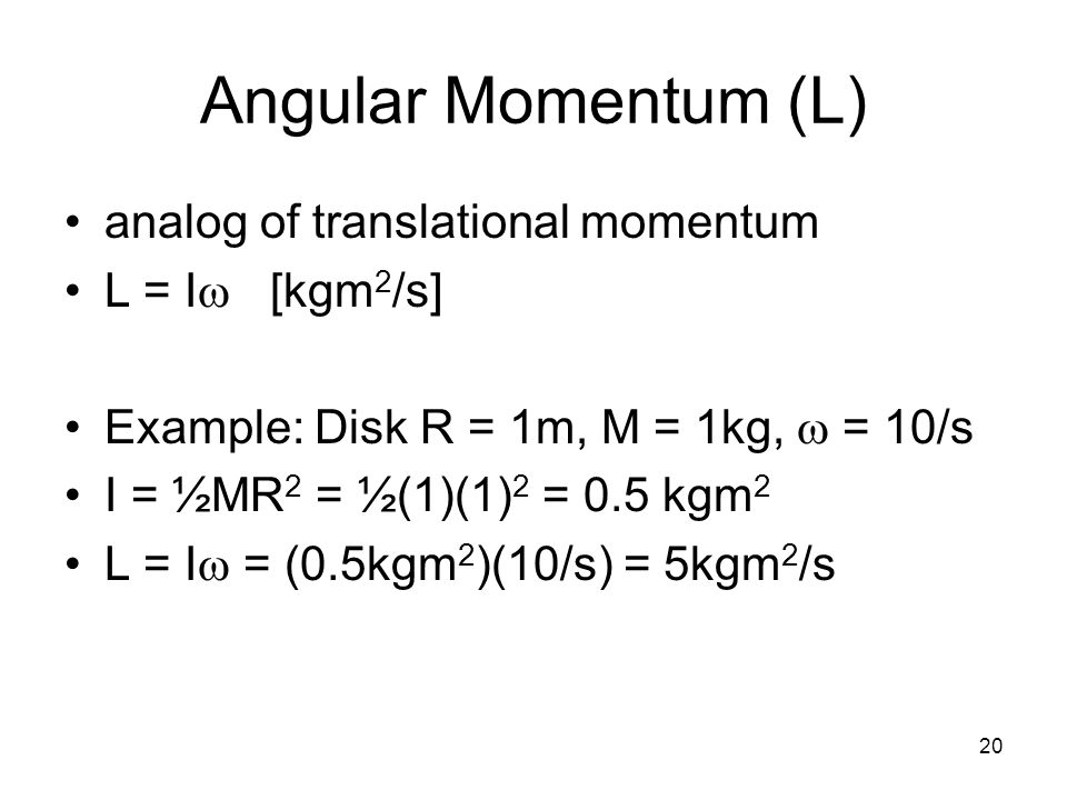 20 Angular Momentum (L) analog of translational momentum L = I  [kgm 2 /s] Example: Disk R = 1m, M = 1kg,  = 10/s I = ½MR 2 = ½(1)(1) 2 = 0.5 kgm 2