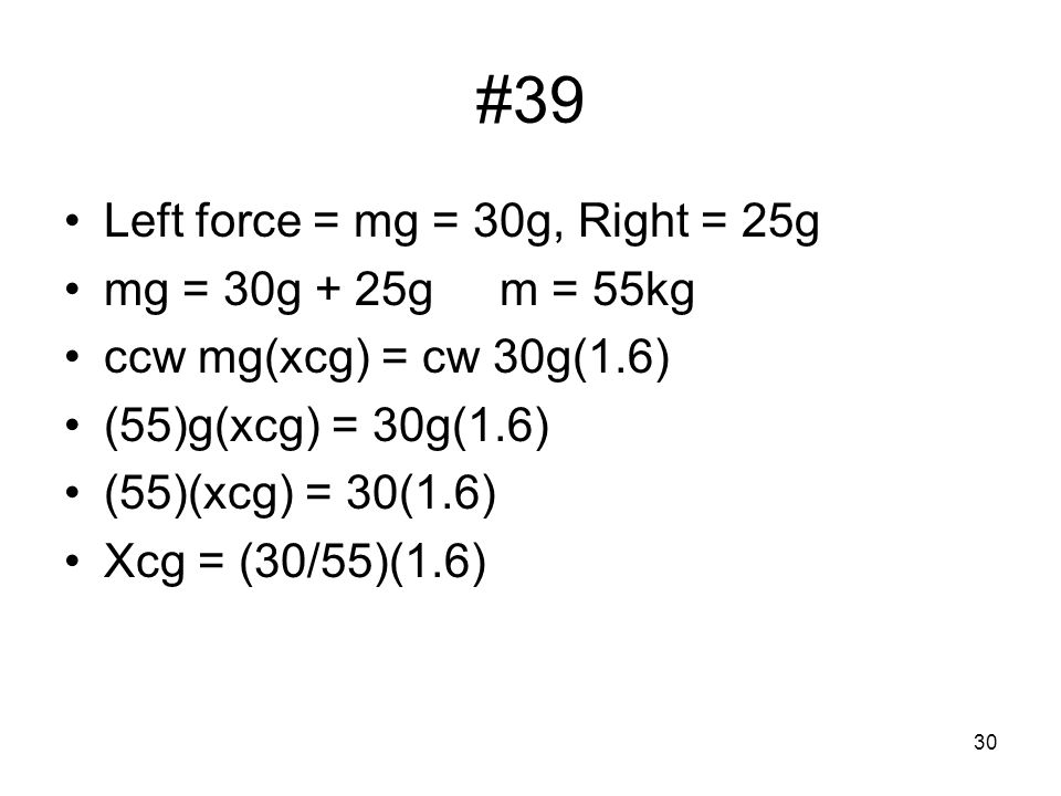 30 #39 Left force = mg = 30g, Right = 25g mg = 30g + 25g m = 55kg ccw mg(xcg) = cw 30g(1.6) (55)g(xcg) = 30g(1.6) (55)(xcg) = 30(1.6) Xcg = (30/55)(1.