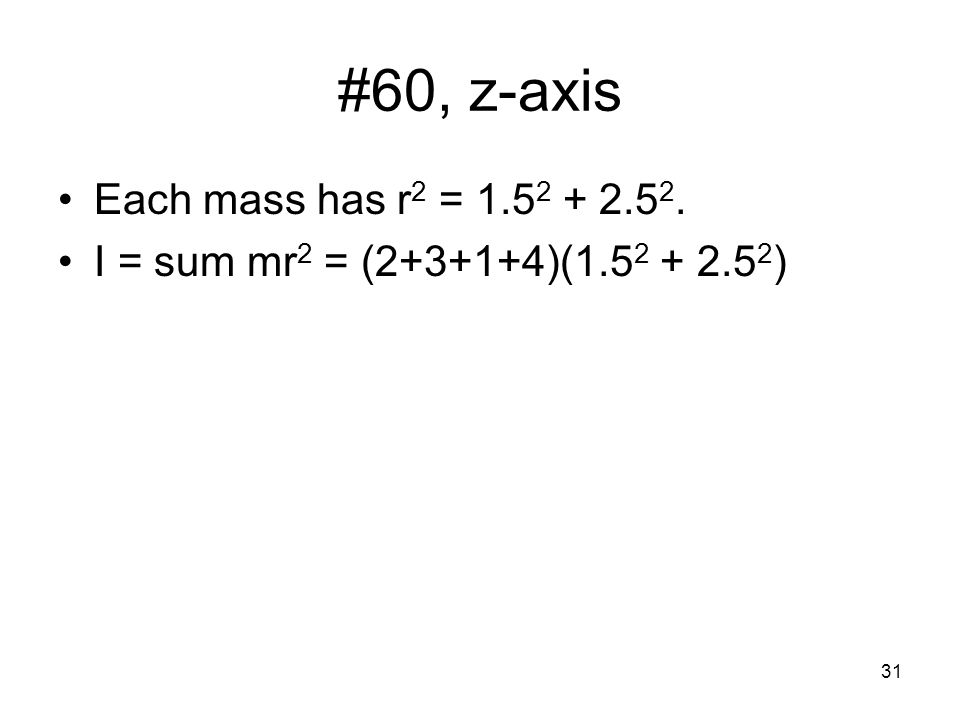31 #60, z-axis Each mass has r 2 = 1.5 2 + 2.5 2. I = sum mr 2 = (2+3+1+4)(1.5 2 + 2.5 2 )