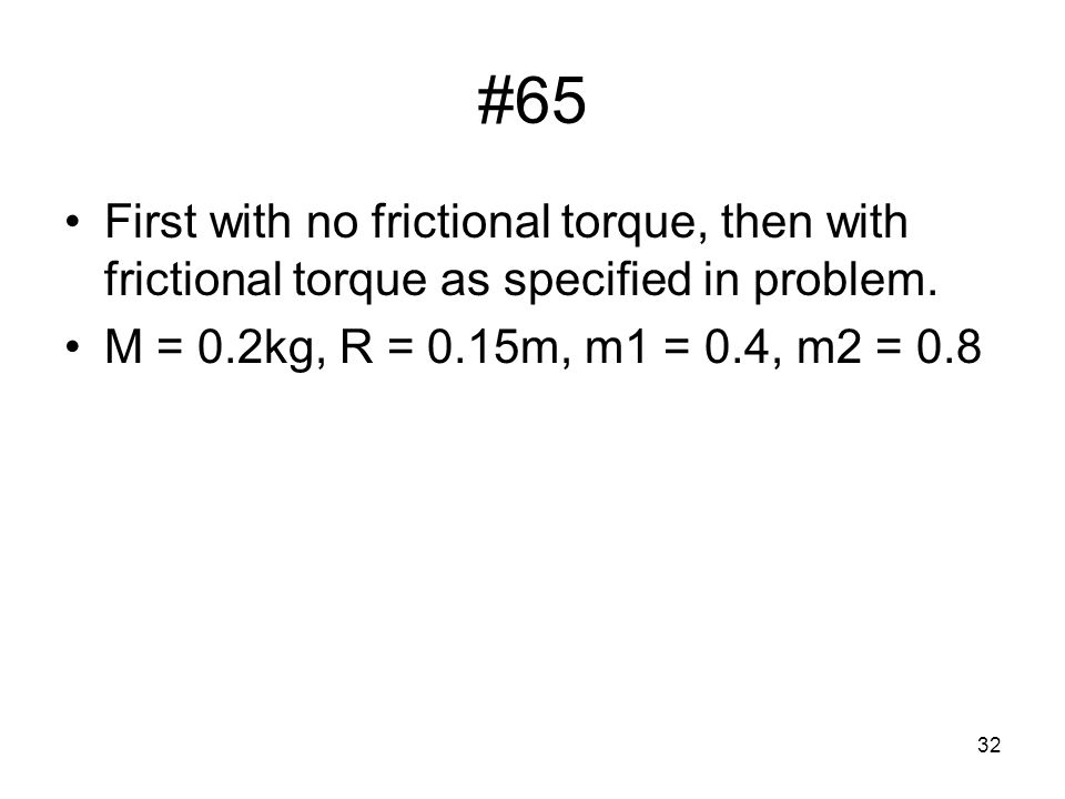 32 #65 First with no frictional torque, then with frictional torque as specified in problem. M = 0.2kg, R = 0.15m, m1 = 0.4, m2 = 0.8