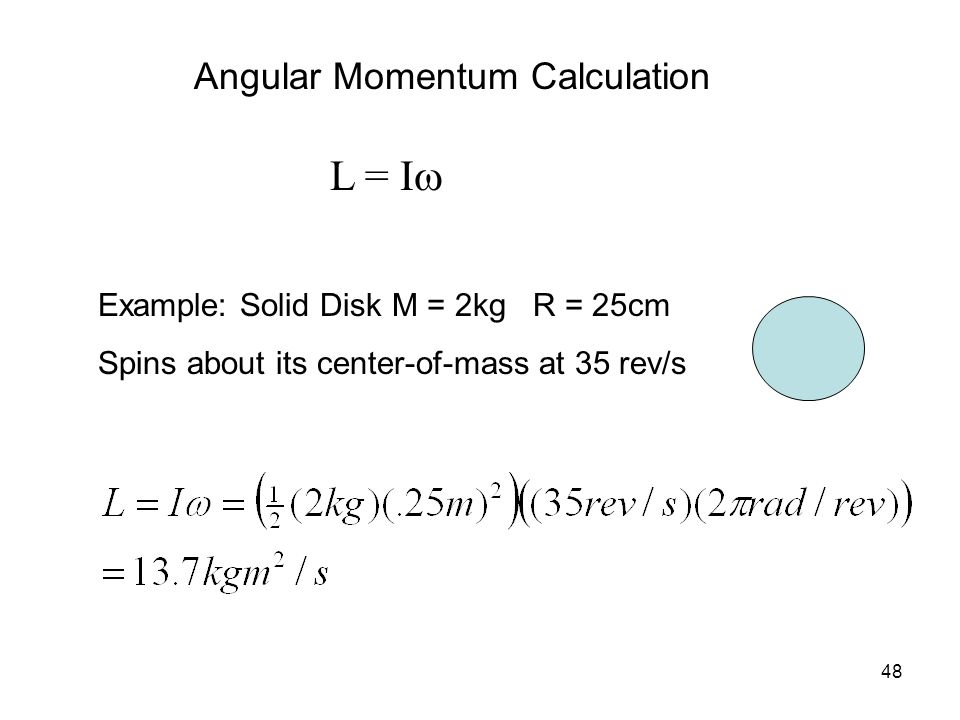 48 Angular Momentum Calculation L = I  Example: Solid Disk M = 2kg R = 25cm Spins about its center-of-mass at 35 rev/s