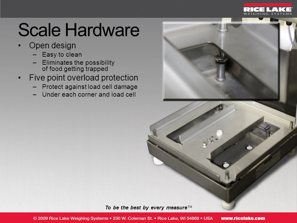 Scale Hardware Open design –Easy to clean –Eliminates the possibility of food getting trapped Five point overload protection –Protect against load cell damage –Under each corner and load cell To be the best by every measure™