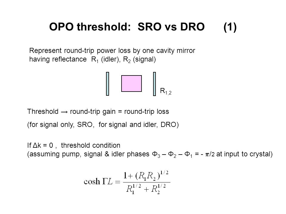 OPO threshold: SRO vs DRO (1) If Δk = 0, threshold condition (assuming pump, signal & idler phases Φ 3 – Φ 2 – Φ 1 = -  / 2 at input to crystal) Represent round-trip power loss by one cavity mirror having reflectance R 1 (idler), R 2 (signal) Threshold → round-trip gain = round-trip loss (for signal only, SRO, for signal and idler, DRO) R 1,2