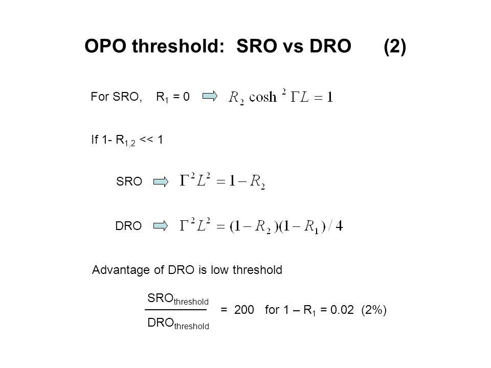 OPO threshold: SRO vs DRO (2) For SRO, R 1 = 0 SRO DRO Advantage of DRO is low threshold If 1- R 1,2 << 1 SRO threshold DRO threshold = 200 for 1 – R 1 = 0.02 (2%)