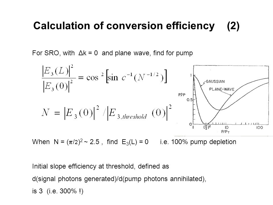 Calculation of conversion efficiency (2) For SRO, with Δk = 0 and plane wave, find for pump When N = (  / 2 ) 2 ~ 2.5, find E 3 (L) = 0 i.e.