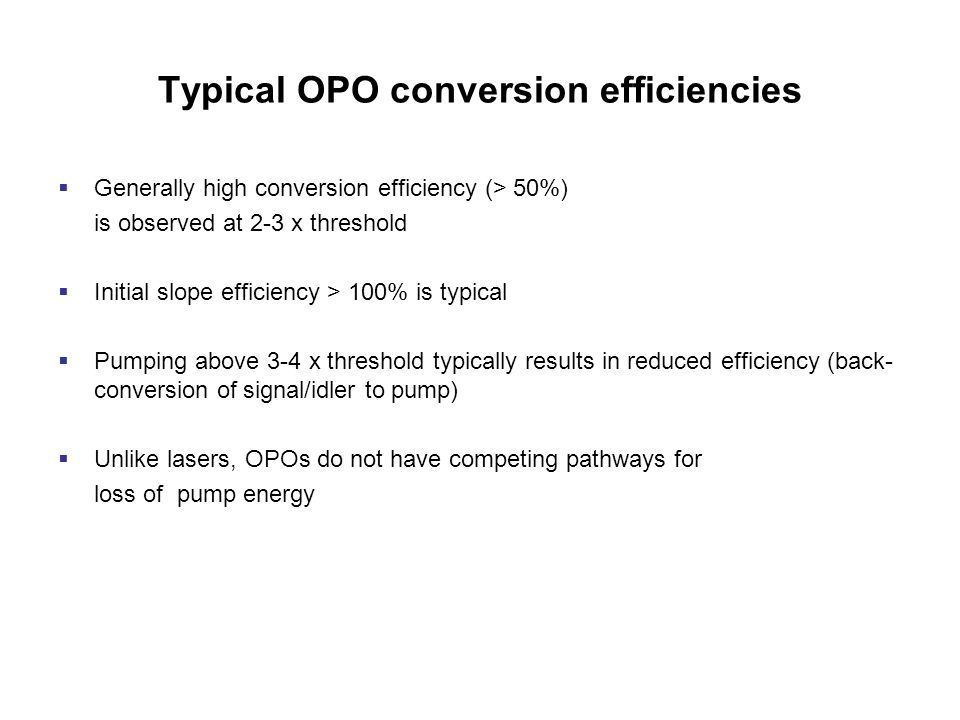 Typical OPO conversion efficiencies  Generally high conversion efficiency (> 50%) is observed at 2-3 x threshold  Initial slope efficiency > 100% is typical  Pumping above 3-4 x threshold typically results in reduced efficiency (back- conversion of signal/idler to pump)  Unlike lasers, OPOs do not have competing pathways for loss of pump energy