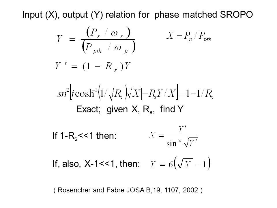 Input (X), output (Y) relation for phase matched SROPO If 1-R s <<1 then: If, also, X-1<<1, then: Exact; given X, R s, find Y ( Rosencher and Fabre JOSA B,19, 1107, 2002 )