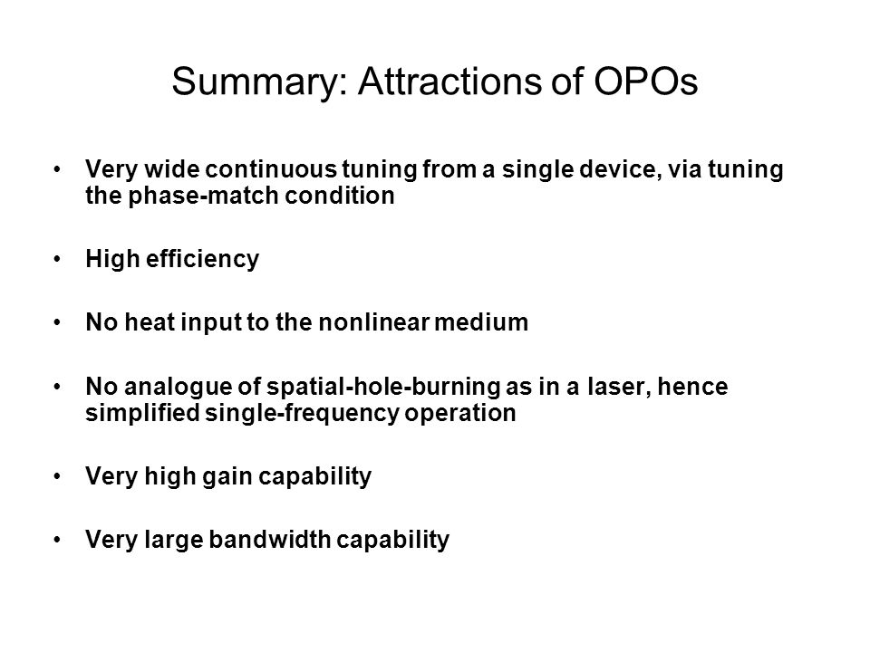 Summary: Attractions of OPOs Very wide continuous tuning from a single device, via tuning the phase-match condition High efficiency No heat input to the nonlinear medium No analogue of spatial-hole-burning as in a laser, hence simplified single-frequency operation Very high gain capability Very large bandwidth capability
