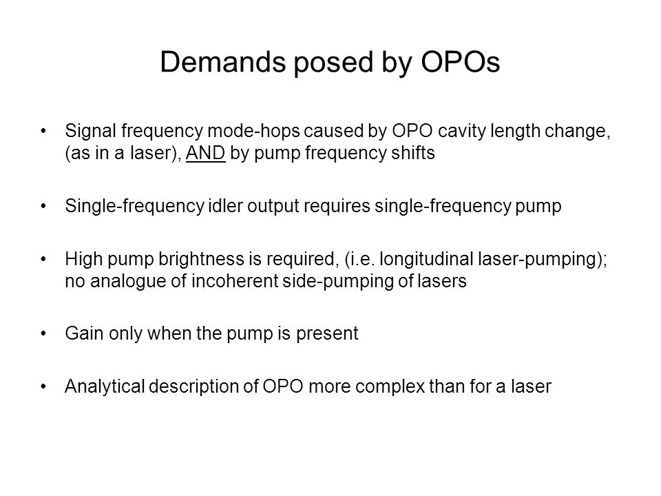 Demands posed by OPOs Signal frequency mode-hops caused by OPO cavity length change, (as in a laser), AND by pump frequency shifts Single-frequency idler output requires single-frequency pump High pump brightness is required, (i.e.