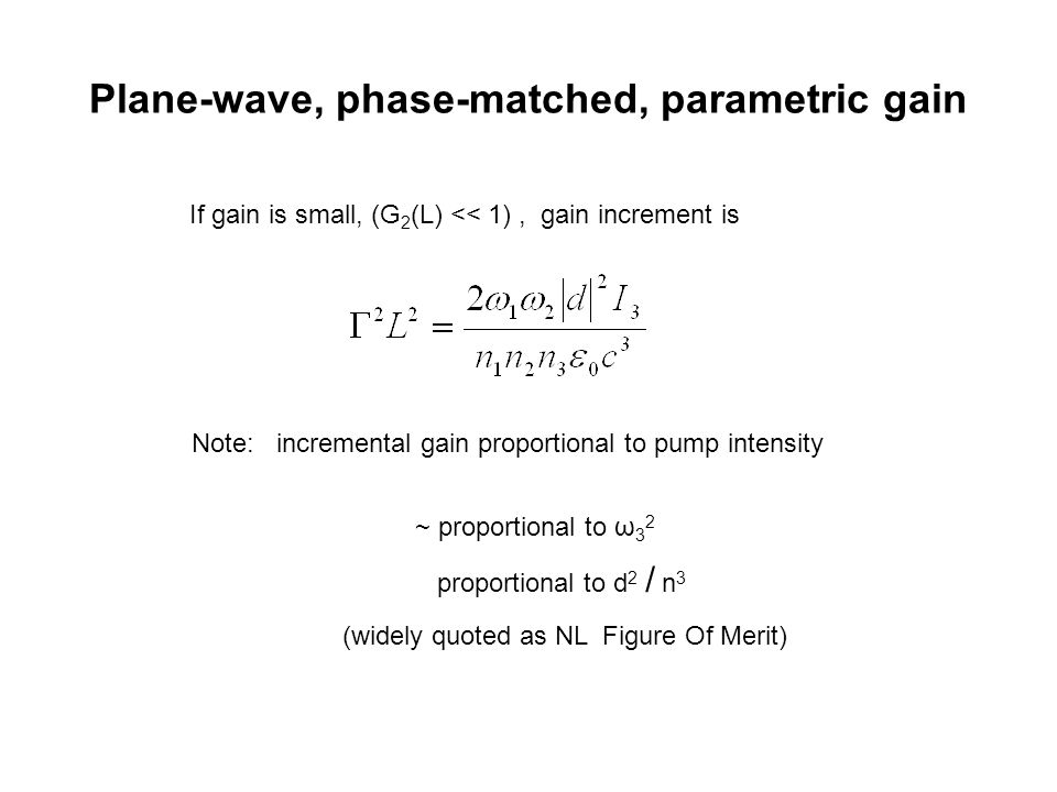 Plane-wave, phase-matched, parametric gain If gain is small, (G 2 (L) << 1), gain increment is Note: incremental gain proportional to pump intensity ~ proportional to ω 3 2 proportional to d 2 / n 3 (widely quoted as NL Figure Of Merit)