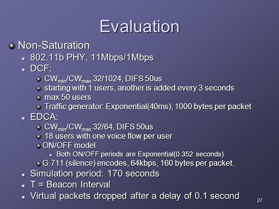 27 Evaluation Non-Saturation 802.11b PHY, 11Mbps/1Mbps 802.11b PHY, 11Mbps/1Mbps DCF: DCF: CW min /CW max 32/1024, DIFS 50 u s CW min /CW max 32/1024, DIFS 50 u s starting with 1 users, another is added every 3 seconds starting with 1 users, another is added every 3 seconds max 50 users max 50 users Traffic generator: Exponential(40ms), 1000 bytes per packet Traffic generator: Exponential(40ms), 1000 bytes per packet EDCA: EDCA: CW min /CW max 32/64, DIFS 50 u s CW min /CW max 32/64, DIFS 50 u s 18 users with one voice flow per user 18 users with one voice flow per user ON/OFF model Both ON/OFF periods are Exponential(0.352 seconds) Both ON/OFF periods are Exponential(0.352 seconds) G.711 (silence) encodes, 64kbps, 160 bytes per packet.