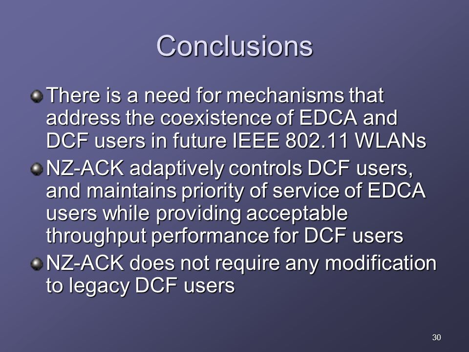 30 Conclusions There is a need for mechanisms that address the coexistence of EDCA and DCF users in future IEEE 802.11 WLANs NZ-ACK adaptively controls DCF users, and maintains priority of service of EDCA users while providing acceptable throughput performance for DCF users NZ-ACK does not require any modification to legacy DCF users