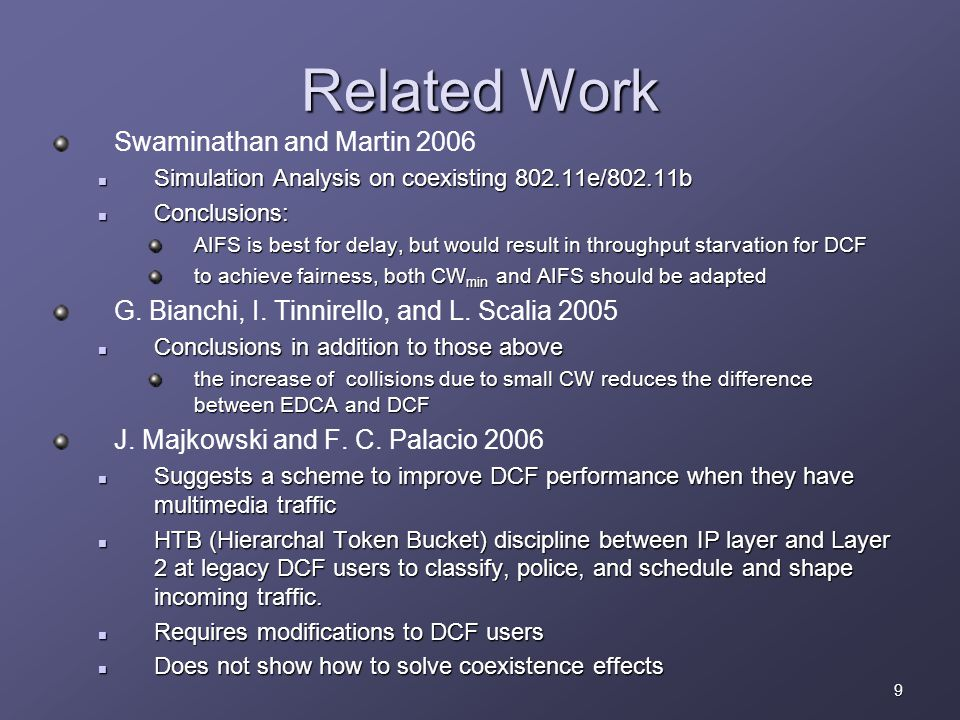9 Related Work Swaminathan and Martin 2006 Simulation Analysis on coexisting 802.11e/802.11b Simulation Analysis on coexisting 802.11e/802.11b Conclusions: Conclusions: AIFS is best for delay, but would result in throughput starvation for DCF to achieve fairness, both CW min and AIFS should be adapted G.