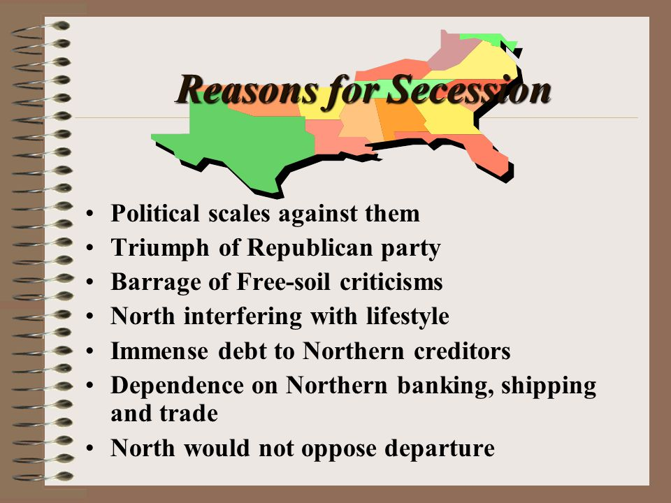 Reasons for Secession Political scales against them Triumph of Republican party Barrage of Free-soil criticisms North interfering with lifestyle Immense debt to Northern creditors Dependence on Northern banking, shipping and trade North would not oppose departure