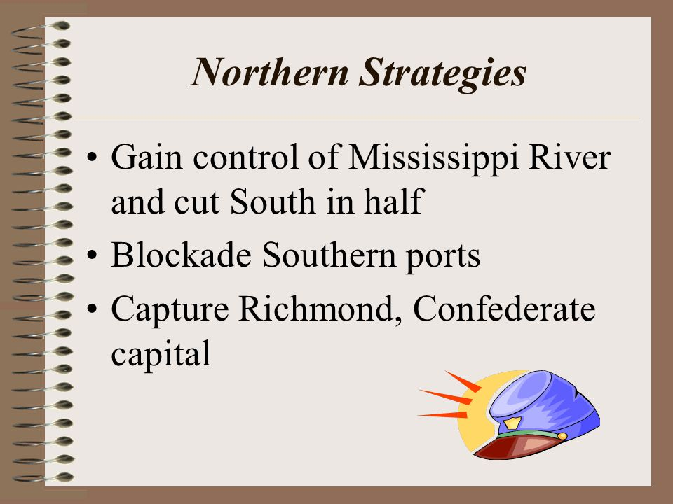 Northern Strategies Gain control of Mississippi River and cut South in half Blockade Southern ports Capture Richmond, Confederate capital