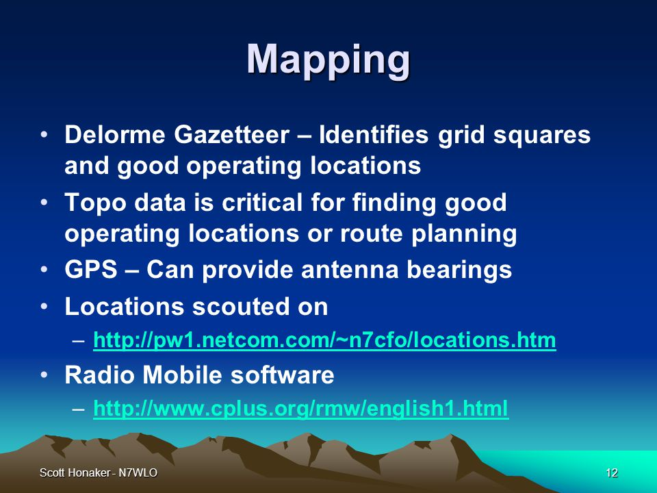 Scott Honaker - N7WLO12 Mapping Delorme Gazetteer – Identifies grid squares and good operating locations Topo data is critical for finding good operating locations or route planning GPS – Can provide antenna bearings Locations scouted on –http://pw1.netcom.com/~n7cfo/locations.htmhttp://pw1.netcom.com/~n7cfo/locations.htm Radio Mobile software –http://www.cplus.org/rmw/english1.htmlhttp://www.cplus.org/rmw/english1.html