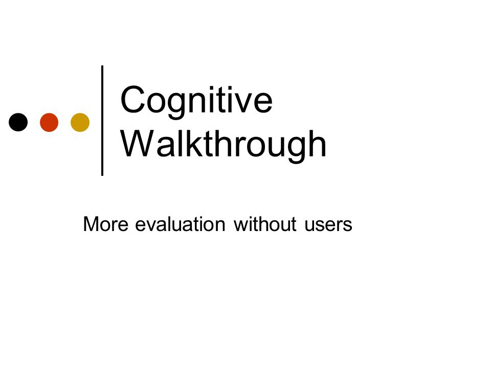 Cognitive Walkthrough More evaluation without users