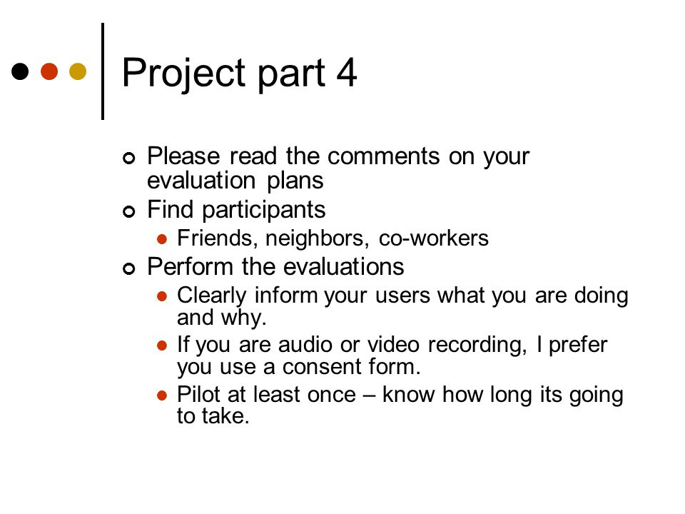 Project part 4 Please read the comments on your evaluation plans Find participants Friends, neighbors, co-workers Perform the evaluations Clearly inform your users what you are doing and why.