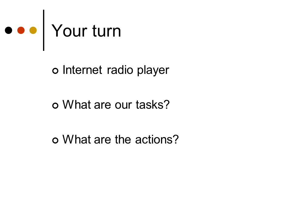 Your turn Internet radio player What are our tasks? What are the actions?