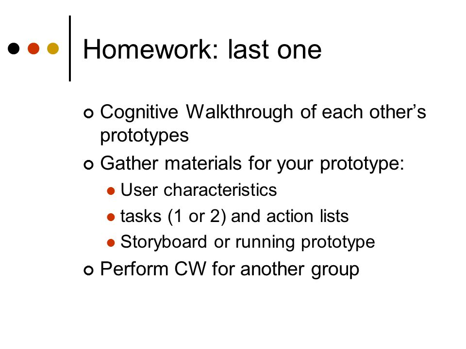 Homework: last one Cognitive Walkthrough of each other's prototypes Gather materials for your prototype: User characteristics tasks (1 or 2) and action lists Storyboard or running prototype Perform CW for another group
