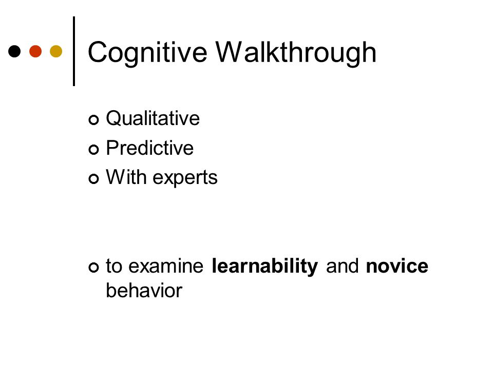 Cognitive Walkthrough Qualitative Predictive With experts to examine learnability and novice behavior