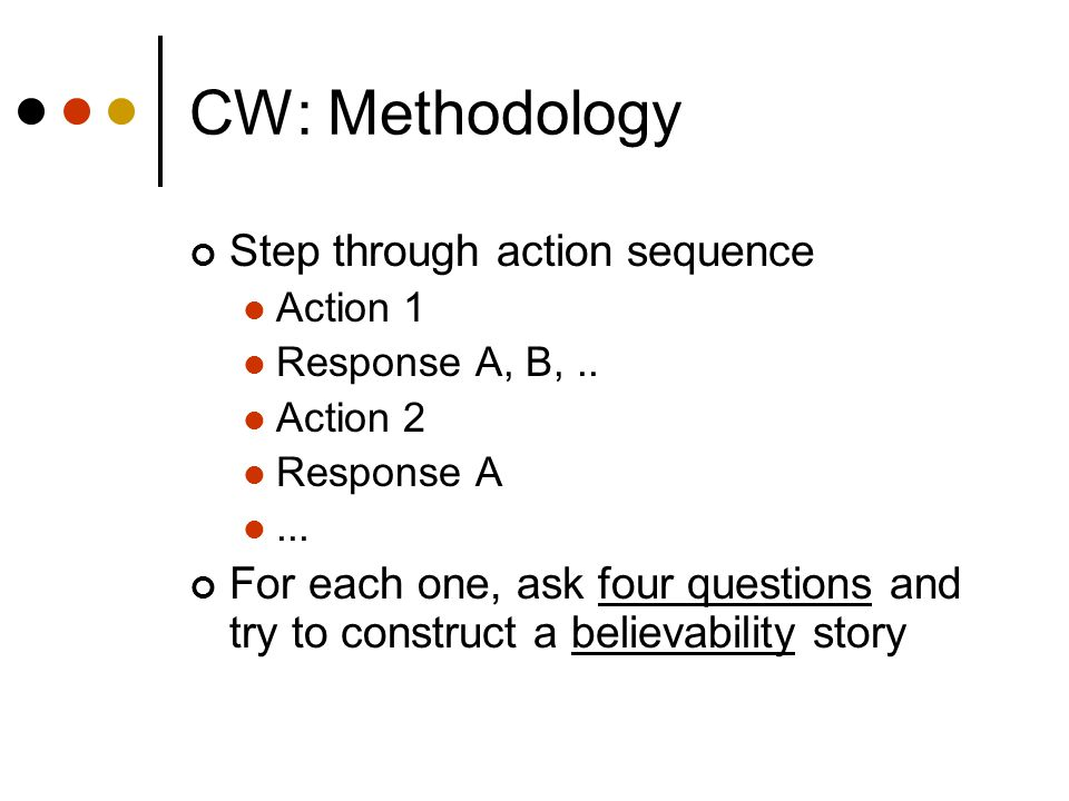 CW: Methodology Step through action sequence Action 1 Response A, B,..