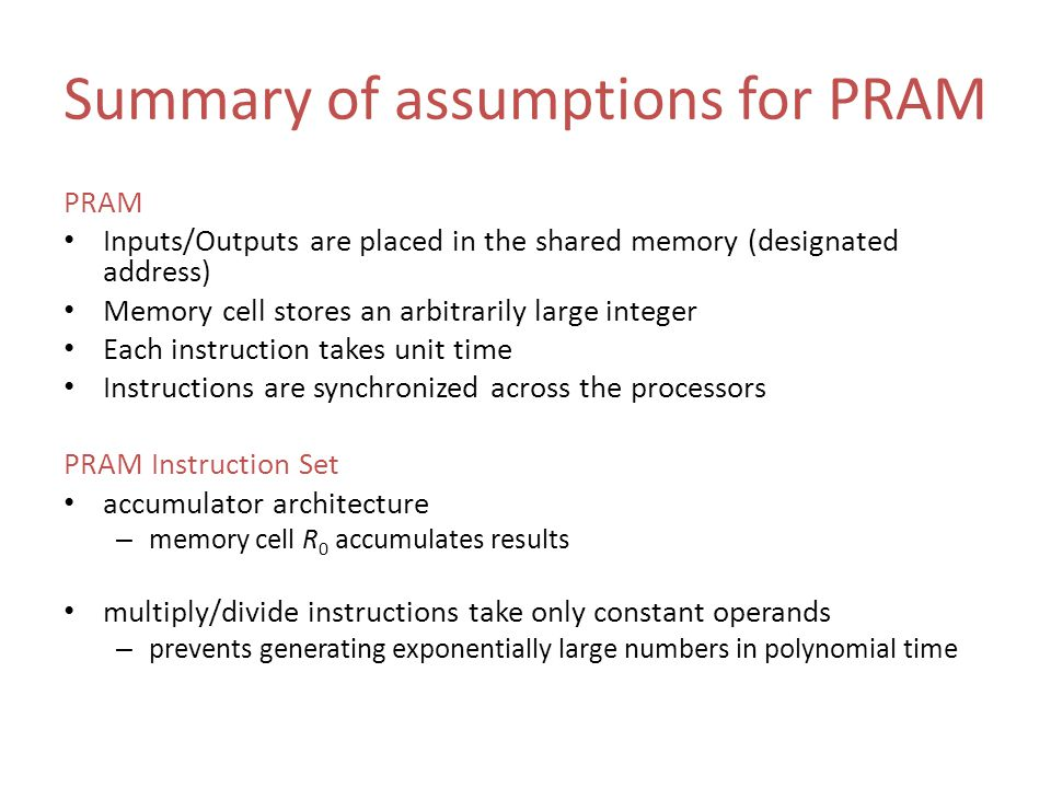 Summary of assumptions for PRAM PRAM Inputs/Outputs are placed in the shared memory (designated address) Memory cell stores an arbitrarily large integ