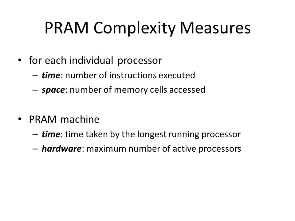 PRAM Complexity Measures for each individual processor – time: number of instructions executed – space: number of memory cells accessed PRAM machine –