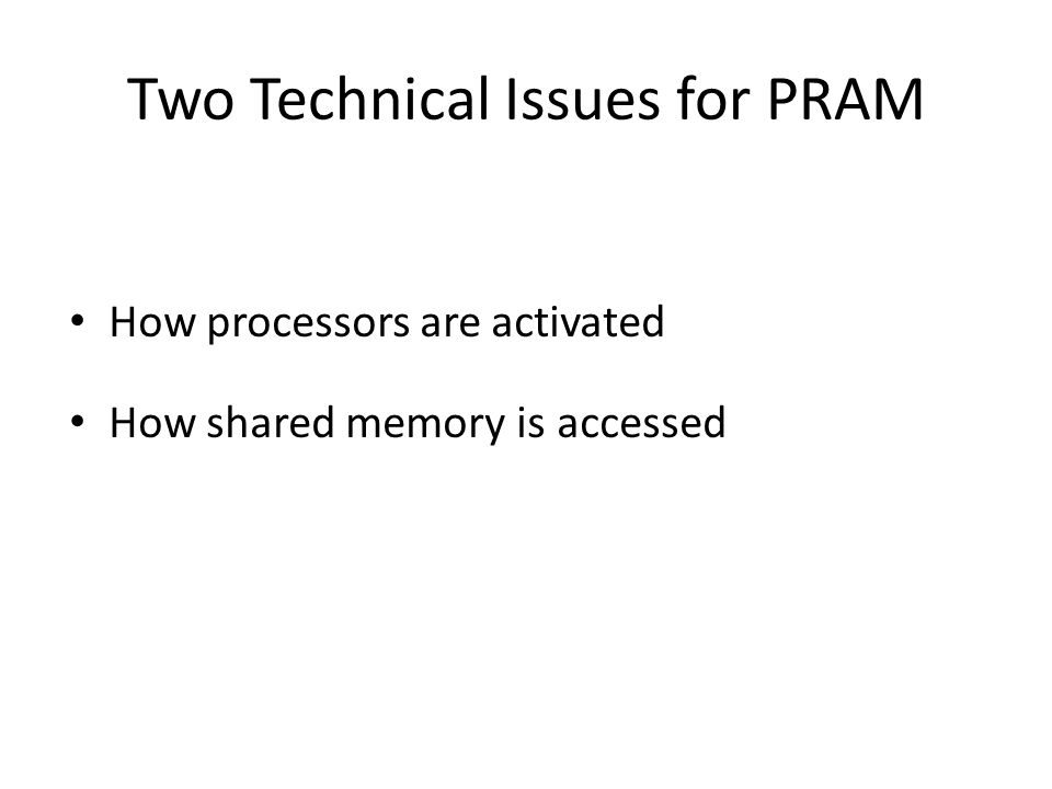 Processor Activation P 0 places the number of processors (p) in the designated shared-memory cell – each active P i, where i < p, starts executing – O(1) time to activate – all processors halt when P 0 halts Active processors explicitly activate additional processors via FORK instructions – tree-like activation – O(log p) time to activate 10 0 0 00 0 i processor will activate a processor 2i and a processor 2i+1...