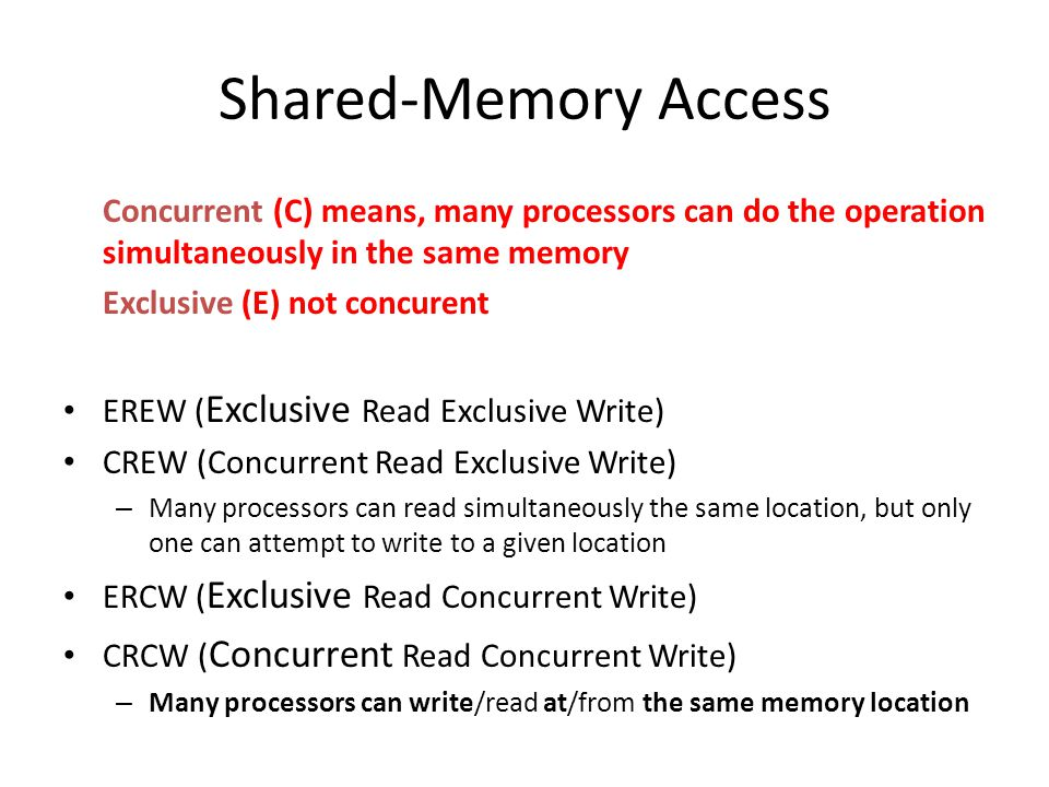 Shared-Memory Access Concurrent (C) means, many processors can do the operation simultaneously in the same memory Exclusive (E) not concurent EREW ( E