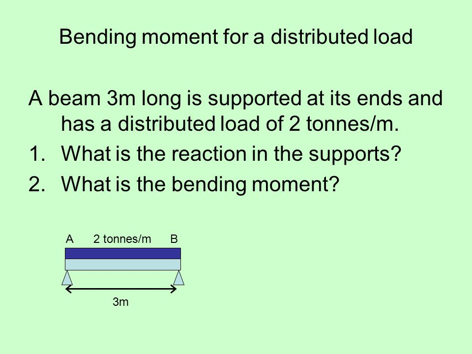 Bending moment for a distributed load A beam 3m long is supported at its ends and has a distributed load of 2 tonnes/m.