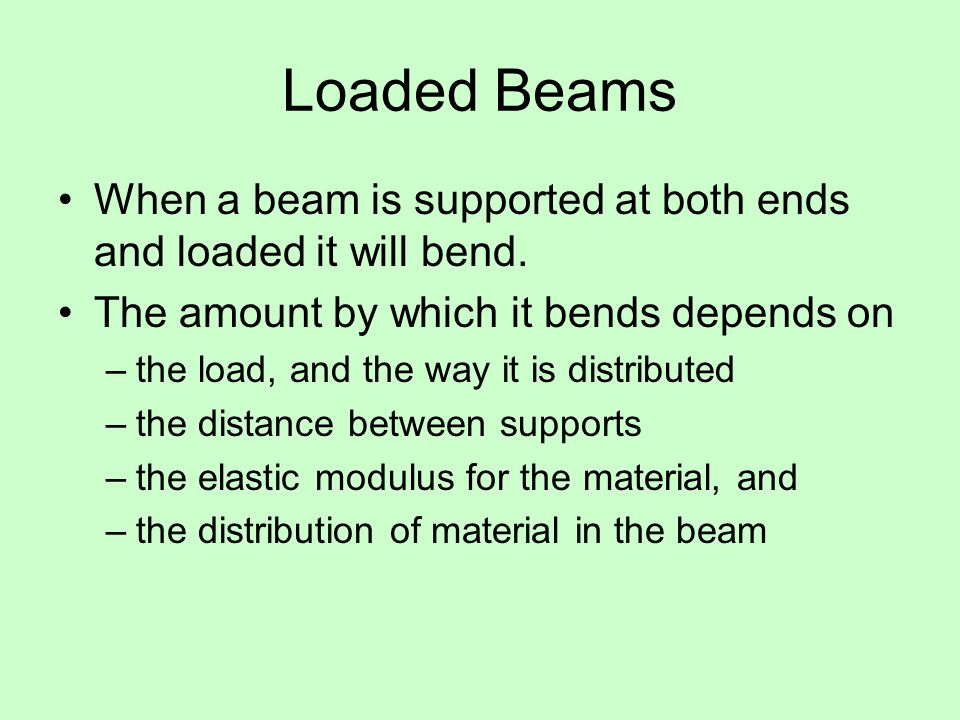 Loaded Beams When a beam is supported at both ends and loaded it will bend.