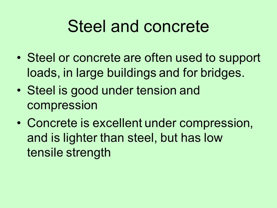 Steel and concrete Steel or concrete are often used to support loads, in large buildings and for bridges.