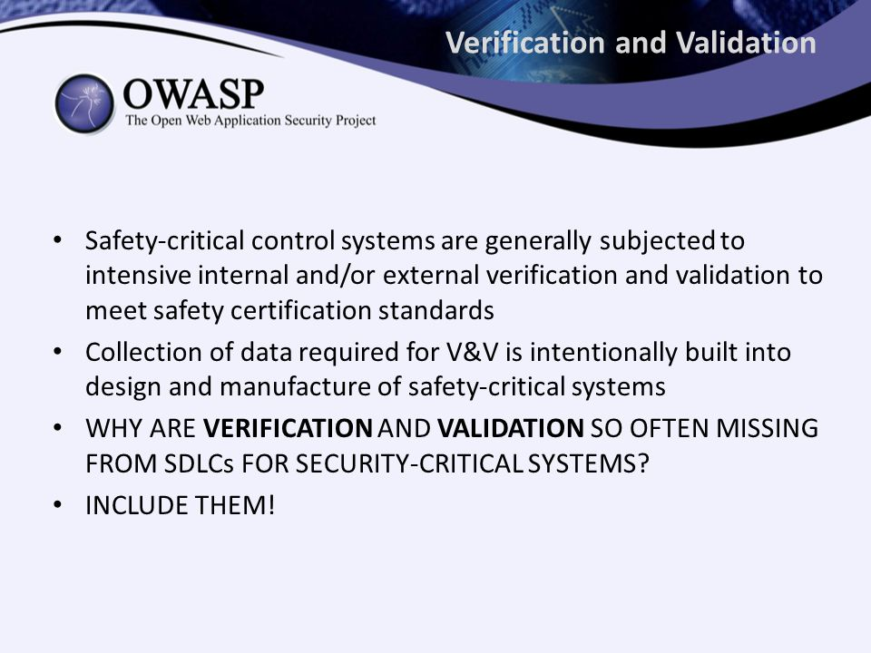 Verification and Validation Safety-critical control systems are generally subjected to intensive internal and/or external verification and validation to meet safety certification standards Collection of data required for V&V is intentionally built into design and manufacture of safety-critical systems WHY ARE VERIFICATION AND VALIDATION SO OFTEN MISSING FROM SDLCs FOR SECURITY-CRITICAL SYSTEMS.
