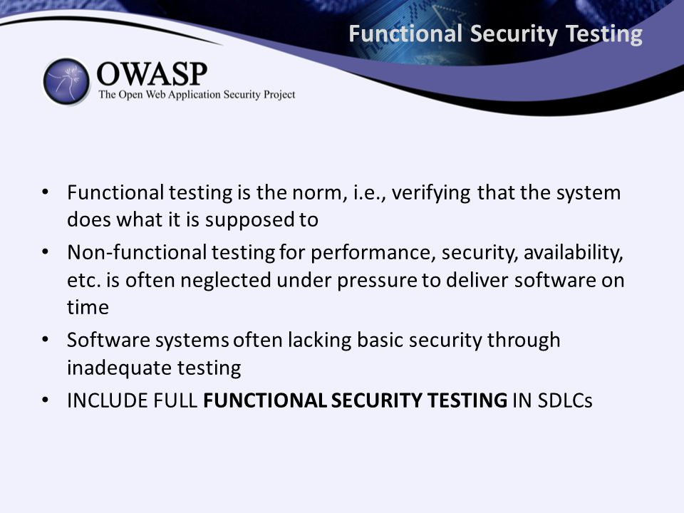 Functional Security Testing Functional testing is the norm, i.e., verifying that the system does what it is supposed to Non-functional testing for performance, security, availability, etc.