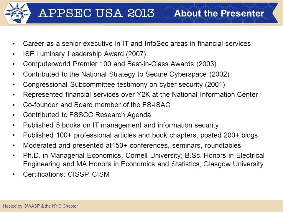 About the Presenter Career as a senior executive in IT and InfoSec areas in financial services ISE Luminary Leadership Award (2007) Computerworld Premier 100 and Best-in-Class Awards (2003) Contributed to the National Strategy to Secure Cyberspace (2002) Congressional Subcommittee testimony on cyber security (2001) Represented financial services over Y2K at the National Information Center Co-founder and Board member of the FS-ISAC Contributed to FSSCC Research Agenda Published 5 books on IT management and information security Published 100+ professional articles and book chapters; posted 200+ blogs Moderated and presented at150+ conferences, seminars, roundtables Ph.D.