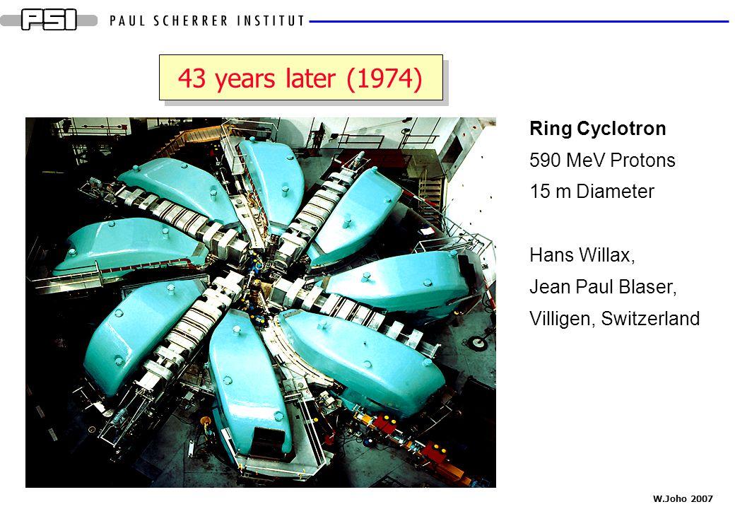 W.Joho 2007 43 years later (1974) Ring Cyclotron 590 MeV Protons 15 m Diameter Hans Willax, Jean Paul Blaser, Villigen, Switzerland