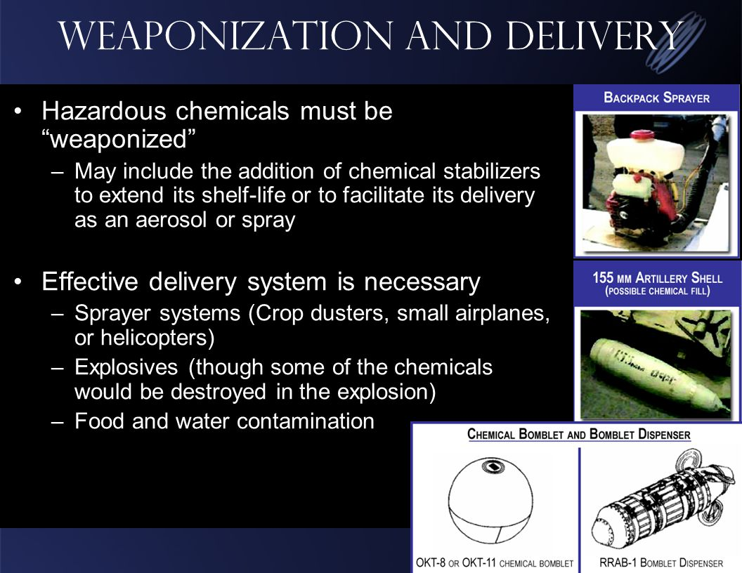 Weaponization and Delivery Hazardous chemicals must be weaponized –May include the addition of chemical stabilizers to extend its shelf-life or to facilitate its delivery as an aerosol or spray Effective delivery system is necessary –Sprayer systems (Crop dusters, small airplanes, or helicopters) –Explosives (though some of the chemicals would be destroyed in the explosion) –Food and water contamination