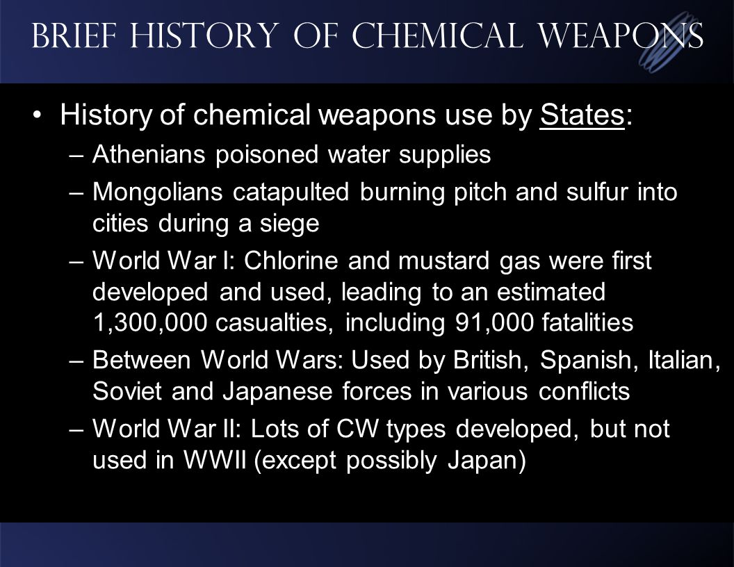 Brief History of Chemical Weapons History of chemical weapons use by States: –Athenians poisoned water supplies –Mongolians catapulted burning pitch and sulfur into cities during a siege –World War I: Chlorine and mustard gas were first developed and used, leading to an estimated 1,300,000 casualties, including 91,000 fatalities –Between World Wars: Used by British, Spanish, Italian, Soviet and Japanese forces in various conflicts –World War II: Lots of CW types developed, but not used in WWII (except possibly Japan)