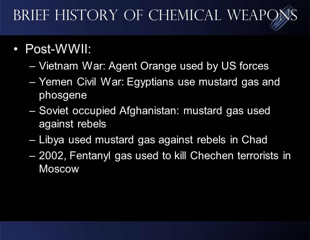 Brief History of Chemical Weapons Post-WWII: –Vietnam War: Agent Orange used by US forces –Yemen Civil War: Egyptians use mustard gas and phosgene –Soviet occupied Afghanistan: mustard gas used against rebels –Libya used mustard gas against rebels in Chad –2002, Fentanyl gas used to kill Chechen terrorists in Moscow