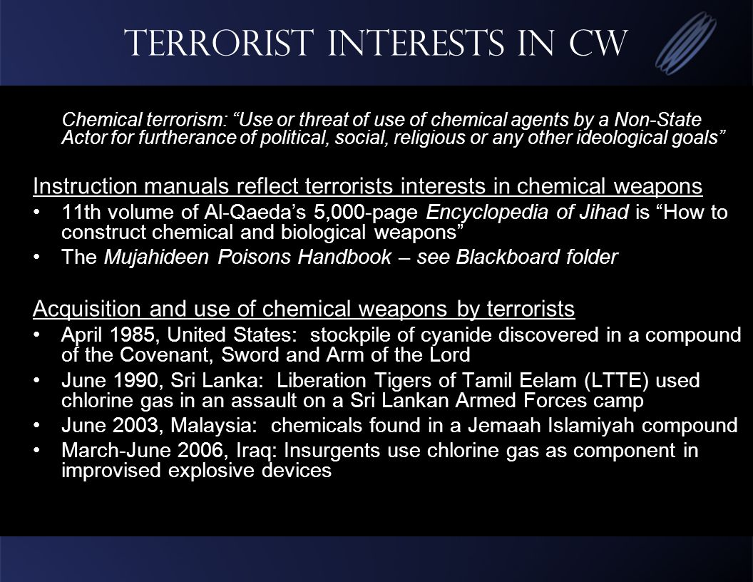Terrorist Interests in CW Chemical terrorism: Use or threat of use of chemical agents by a Non-State Actor for furtherance of political, social, religious or any other ideological goals Instruction manuals reflect terrorists interests in chemical weapons 11th volume of Al-Qaeda's 5,000-page Encyclopedia of Jihad is How to construct chemical and biological weapons The Mujahideen Poisons Handbook – see Blackboard folder Acquisition and use of chemical weapons by terrorists April 1985, United States: stockpile of cyanide discovered in a compound of the Covenant, Sword and Arm of the Lord June 1990, Sri Lanka: Liberation Tigers of Tamil Eelam (LTTE) used chlorine gas in an assault on a Sri Lankan Armed Forces camp June 2003, Malaysia: chemicals found in a Jemaah Islamiyah compound March-June 2006, Iraq: Insurgents use chlorine gas as component in improvised explosive devices