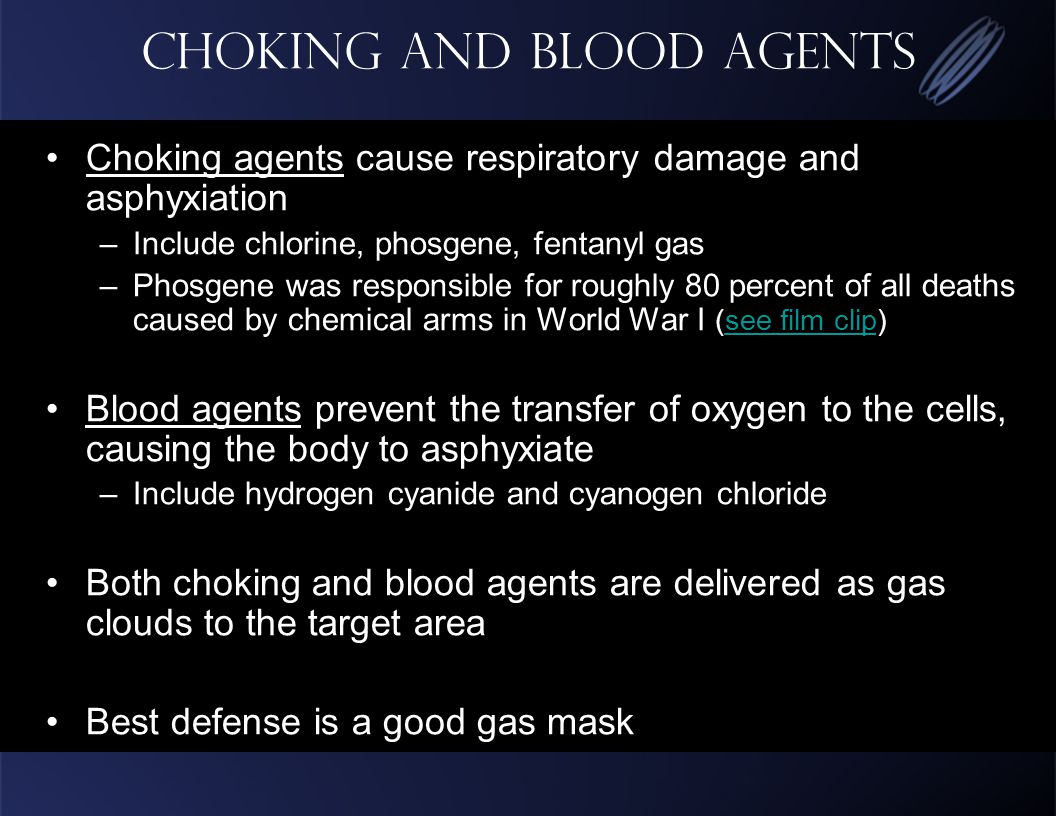 Choking and Blood Agents Choking agents cause respiratory damage and asphyxiation –Include chlorine, phosgene, fentanyl gas –Phosgene was responsible for roughly 80 percent of all deaths caused by chemical arms in World War I (see film clip)see film clip Blood agents prevent the transfer of oxygen to the cells, causing the body to asphyxiate –Include hydrogen cyanide and cyanogen chloride Both choking and blood agents are delivered as gas clouds to the target area Best defense is a good gas mask