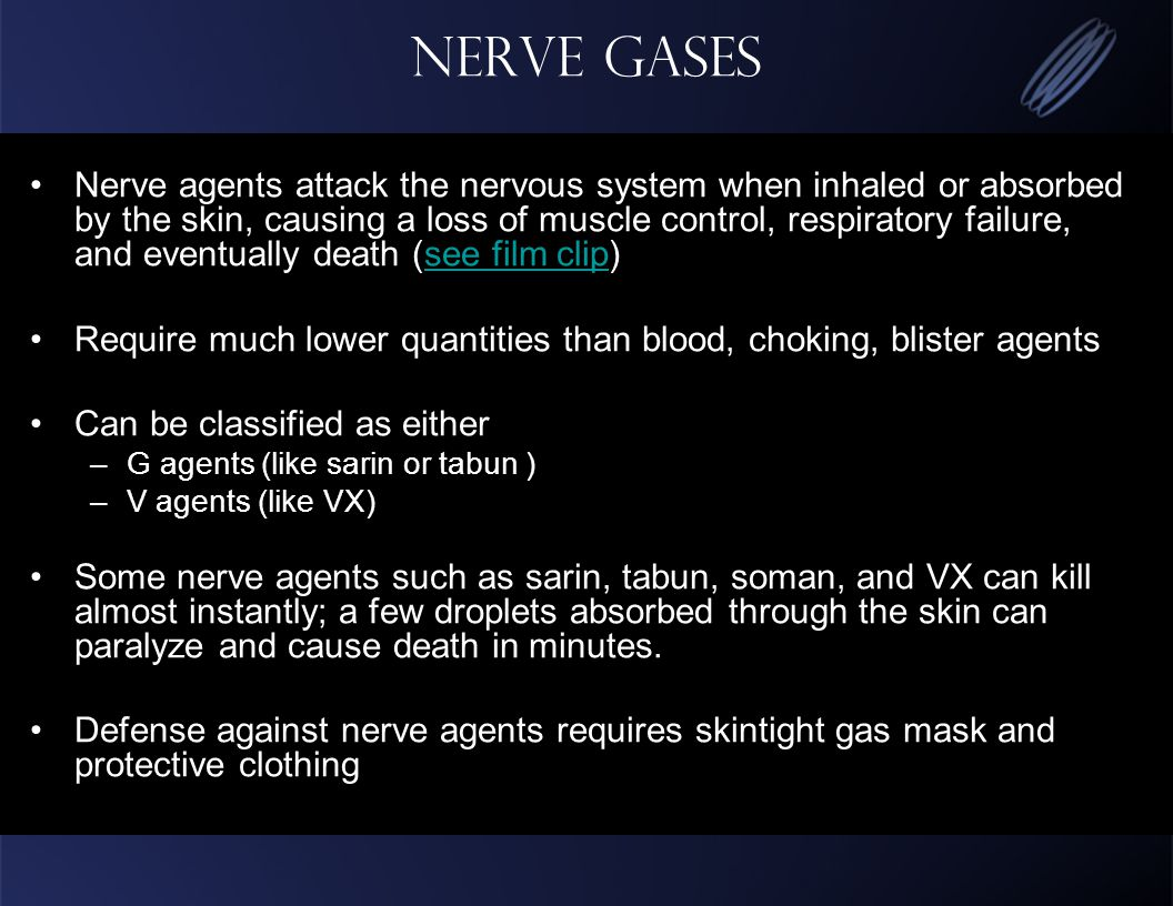 Nerve Gases Nerve agents attack the nervous system when inhaled or absorbed by the skin, causing a loss of muscle control, respiratory failure, and eventually death (see film clip)see film clip Require much lower quantities than blood, choking, blister agents Can be classified as either –G agents (like sarin or tabun ) –V agents (like VX) Some nerve agents such as sarin, tabun, soman, and VX can kill almost instantly; a few droplets absorbed through the skin can paralyze and cause death in minutes.