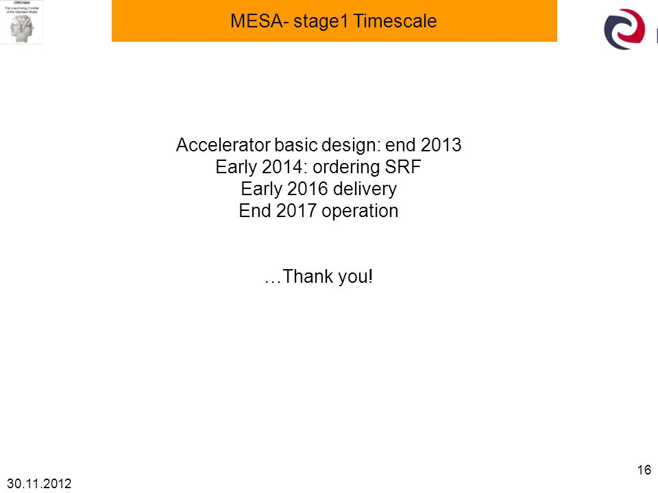 30.11.2012 16 MESA- stage1 Timescale Accelerator basic design: end 2013 Early 2014: ordering SRF Early 2016 delivery End 2017 operation …Thank you!