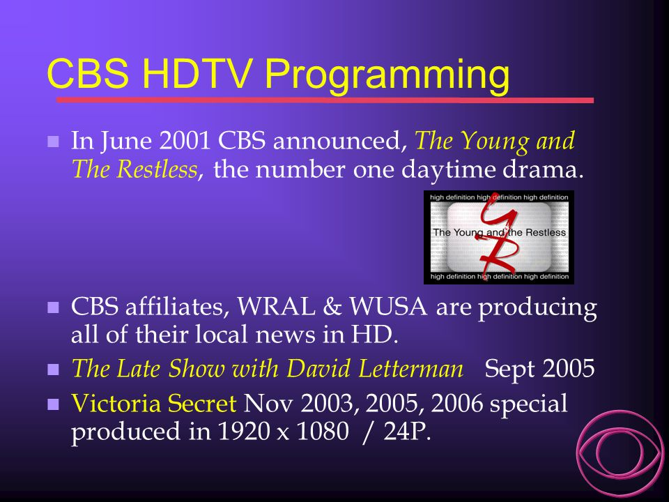 CBS HDTV Programming n In June 2001 CBS announced, The Young and The Restless, the number one daytime drama. n CBS affiliates, WRAL & WUSA are produci