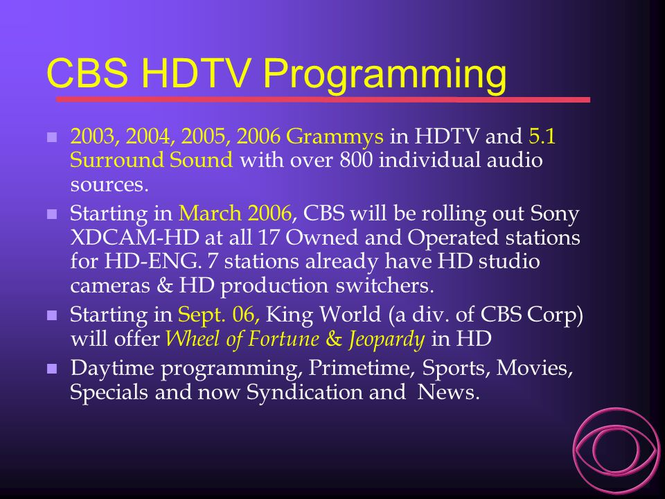 CBS HDTV Programming n 2003, 2004, 2005, 2006 Grammys in HDTV and 5.1 Surround Sound with over 800 individual audio sources. n Starting in March 2006,