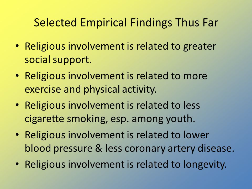 Selected Empirical Findings Thus Far Religious involvement is related to greater social support. Religious involvement is related to more exercise and