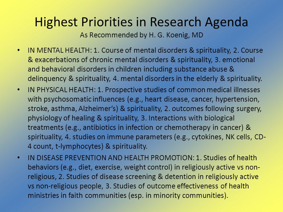 Highest Priorities in Research Agenda As Recommended by H. G. Koenig, MD IN MENTAL HEALTH: 1. Course of mental disorders & spirituality, 2. Course & e
